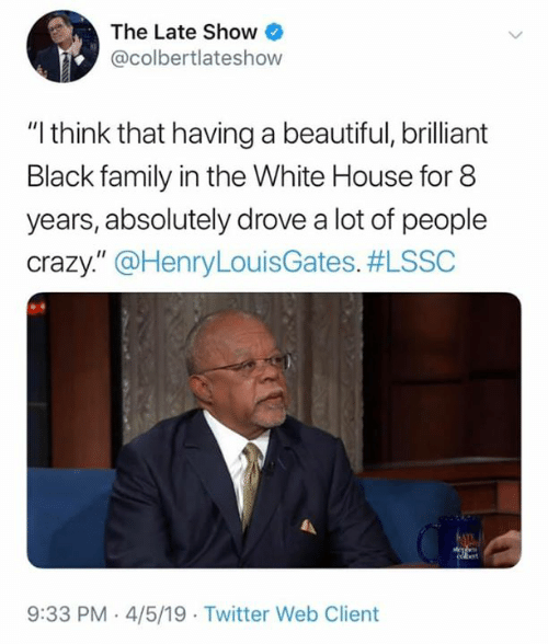 """White House: The Late Show  @colbertlateshow  """"I think that having a beautiful, brilliant  Black family in the White House for 8  years, absolutely drove a lot of people  crazy."""" @HenryLouisGates. #LSSC  9:33 PM-4/5/19 Twitter Web Client"""
