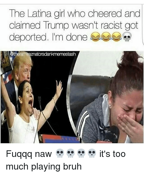 Bruh, Memes, and Too Much: The Latina girl who cheered and  claimed Trump wasn't racist got  n done  theramireznatorsdankmemestash Fuqqq naw 💀💀💀💀 it's too much playing bruh