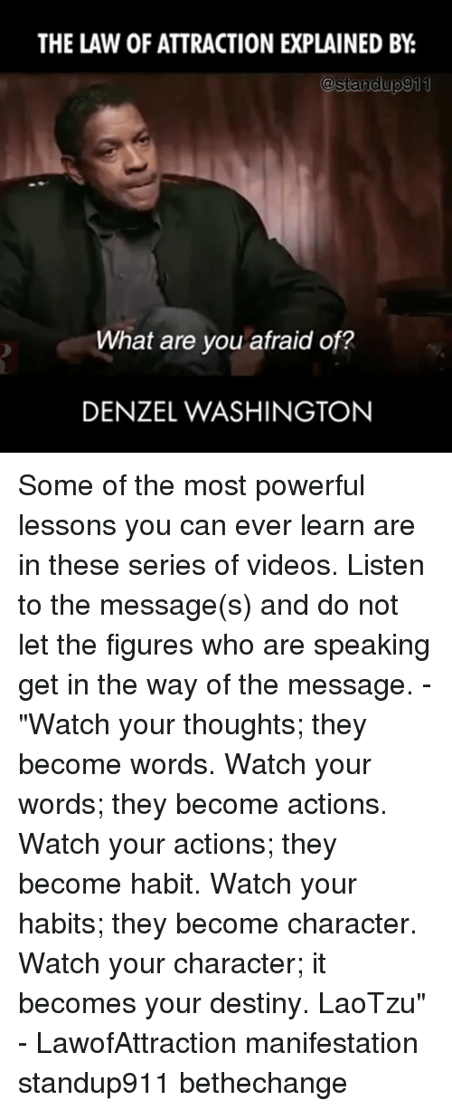 """Denzel Washington: THE LAW OF ATTRACTION EXPLAINED BY  @standup 911  What are you afraid of?  DENZEL WASHINGTON Some of the most powerful lessons you can ever learn are in these series of videos. Listen to the message(s) and do not let the figures who are speaking get in the way of the message. - """"Watch your thoughts; they become words. Watch your words; they become actions. Watch your actions; they become habit. Watch your habits; they become character. Watch your character; it becomes your destiny. LaoTzu"""" - LawofAttraction manifestation standup911 bethechange"""