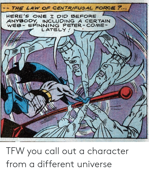 spinning: THE LAW OF CENTRIFUGAL FORCE ?..  HERE'S ONE I DID BEFORE  ANYBODY, INCLUDING A CERTAIN  WEB SPINNING PETER COME  LATELY  ע TFW you call out a character from a different universe