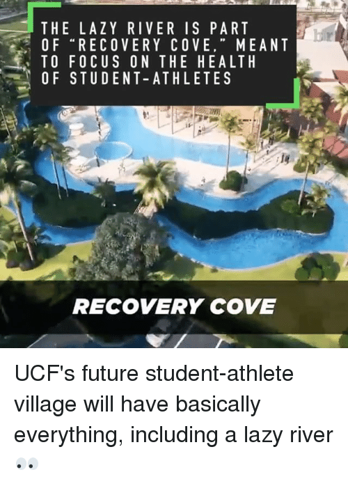 Student Athlete: THE LAZY RIVER IS PART  OF RECOVERY COVE  MEANT  TO FOCUS ON THE HEALTH  OF STUDENT-ATHLETE S  RECOVERY COVE UCF's future student-athlete village will have basically everything, including a lazy river 👀