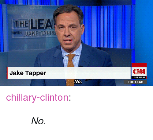 "Jake Tapper: THE LEA  IH JAKE TAPPE  Jake Tapper  CN  No.  THE LEAD <p><a href=""http://chillary-clinton.tumblr.com/post/156426261159/no"" class=""tumblr_blog"">chillary-clinton</a>:</p> <blockquote><blockquote><p><i>No.</i></p></blockquote></blockquote>"