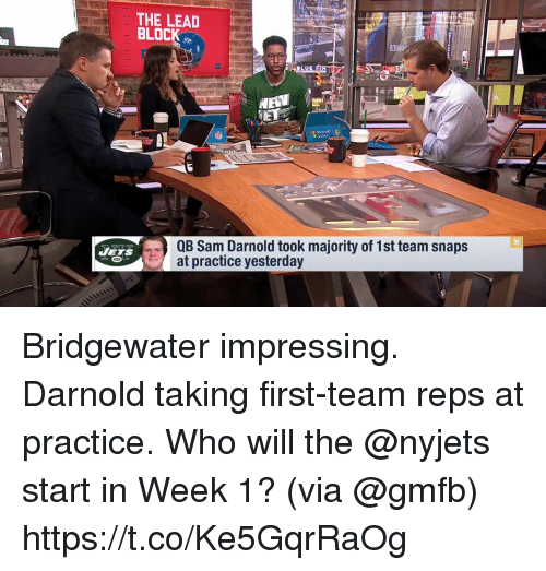 Memes, Jets, and 🤖: THE LEAD  BLOC  QB Sam Darnold took majority of 1st team snaps  at practice vesterday  JETS Bridgewater impressing. Darnold taking first-team reps at practice.  Who will the @nyjets start in Week 1? (via @gmfb) https://t.co/Ke5GqrRaOg