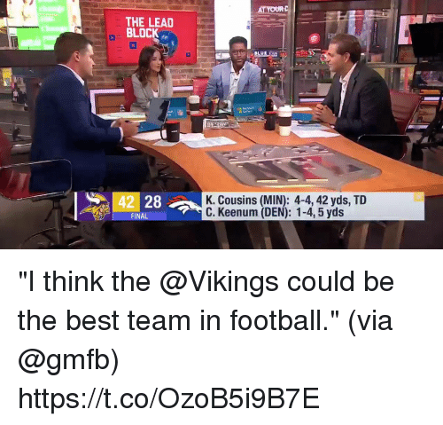 "Football, Memes, and Best: THE LEAD  BLOCK  42 28  K. Cousins (MIN): 4-4, 42 yds, TID  C. Keenum (DEN): 1-4, 5 yds  FINA ""I think the @Vikings could be the best team in football.""  (via @gmfb) https://t.co/OzoB5i9B7E"