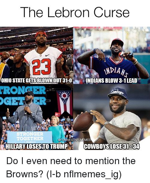 Cowboys Losing: The Lebron Curse  23  VNPIAN  OHIO STATE GETSBLOWNOUT 31-O  INDIANS BLOW 3-1LEAD  KRON  STR  TOGETHER  @FUNNIEST NFLMEMES  HILLARY LOSESTO TRUMP COWBOYS LOSE 31-34 Do I even need to mention the Browns? (I-b nflmemes_ig)