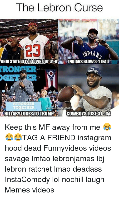 Cowboys Losing: The Lebron Curse  Chs  INDIAN  OHIO STATEGETS BLOWN OUT 31-0  INDIANS BLOW 3-1LEAD  HRONFER  TOGETHER  NIESTNFLI  HILLARY LOSESTO TRUMP  COWBOYS LOSE 31084 Keep this MF away from me 😂😂😂TAG A FRIEND instagram hood dead Funnyvideos videos savage lmfao lebronjames lbj lebron ratchet lmao deadass InstaComedy lol nochill laugh Memes videos