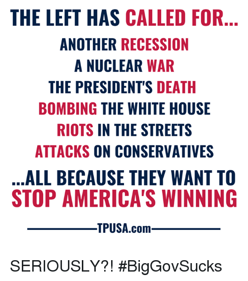 Memes, Streets, and White House: THE LEFT HAS CALLED FOR  ANOTHER RECESSION  A NUCLEAR WAR  THE PRESIDENT'S DEATH  BOMBING THE WHITE HOUSE  RIOTS IN THE STREETS  ATTACKS ON CONSERVATIVES  ALL BECAUSE THEY WANT TO  STOP AMERICA'S WINNING  TPUSA.com SERIOUSLY?! #BigGovSucks