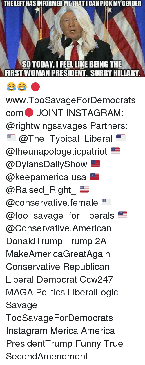 funny true: THE LEFT HAS INFORMED METHATICAN PICK MY GENDER  SO TODAY, I FEEL LIKE BEING THE  FIRST WOMAN PRESIDENT. SORRY HILLARY 😂😂 🔴www.TooSavageForDemocrats.com🔴 JOINT INSTAGRAM: @rightwingsavages Partners: 🇺🇸 @The_Typical_Liberal 🇺🇸 @theunapologeticpatriot 🇺🇸 @DylansDailyShow 🇺🇸 @keepamerica.usa 🇺🇸@Raised_Right_ 🇺🇸@conservative.female 🇺🇸 @too_savage_for_liberals 🇺🇸 @Conservative.American DonaldTrump Trump 2A MakeAmericaGreatAgain Conservative Republican Liberal Democrat Ccw247 MAGA Politics LiberalLogic Savage TooSavageForDemocrats Instagram Merica America PresidentTrump Funny True SecondAmendment