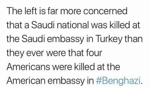embassy: The left is far more concerned  that a Saudi national was killed at  the Saudi embassy in Turkey than  they ever were that four  Americans were killed at the  American embassy in