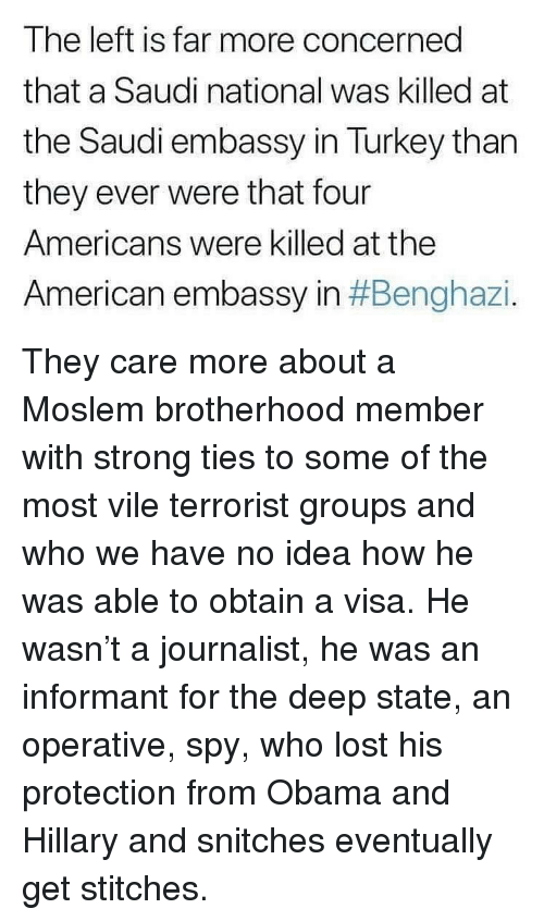 obama-and-hillary: The left is far more concerned  that a Saudi national was killed at  the Saudi embassy in Turkey than  they ever were that four  Americans were killed at the  American embassy in They care more about a Moslem brotherhood member with strong ties to some of the most vile terrorist groups and who we have no idea how he was able to obtain a visa. He wasn't a journalist, he was an informant for the deep state, an operative, spy, who lost his protection from Obama and Hillary and snitches eventually get stitches.
