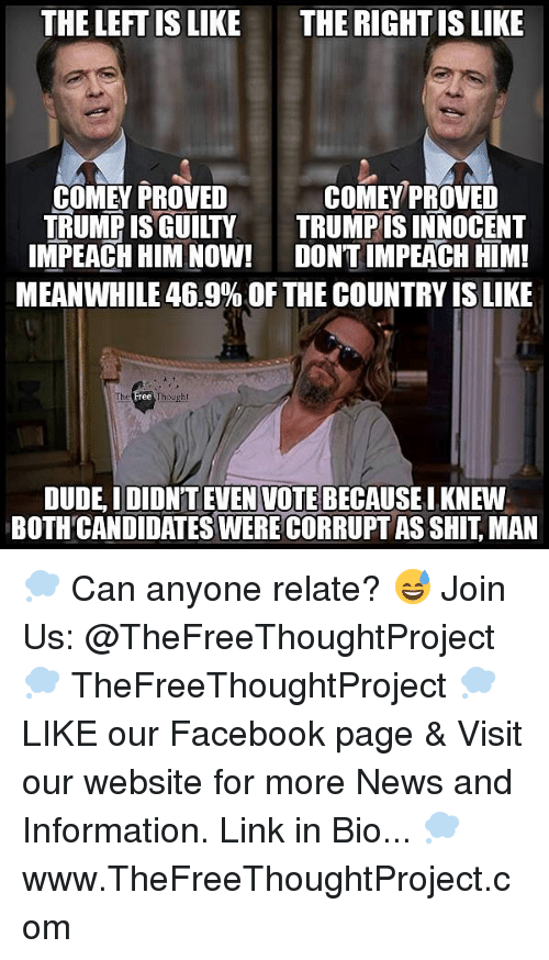 Dude, Facebook, and Memes: THE LEFT IS LIKE  THE RIGHTIS LIKE  COMEY PROVED  TRUMPIS GUILTY  TRUMPIS INNOCENT  IMPEACH HIM NOW!  DONTIMPEACH HIM!  MEANWHILE 46.9% OF THE COUNTRYISLIKE  DUDE IDIDN'T EVEN VOTE BECAUSEIKNEW  BOTHCANDIDATES WERE CORRUPT AS SHIT MAN 💭 Can anyone relate? 😅 Join Us: @TheFreeThoughtProject 💭 TheFreeThoughtProject 💭 LIKE our Facebook page & Visit our website for more News and Information. Link in Bio... 💭 www.TheFreeThoughtProject.com
