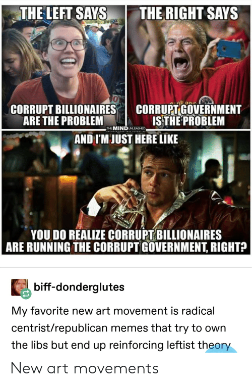Republican Memes: THE LEFT SAYS THE RIGHT SAYS  0  CORRUPT BILLIONAIRES  ARE THE PROBLEM  |  CORRUPT-GOVERNMENT  ISTHEPROBLEM  THE MINDUNLEASHED  AND I'M JUST HERE LIKE  YOU DO REALIZE CORRUPT BILLIONAIRES  ARE RUNNING THE CORRUPT GOVERNMENT, RIGHTA  biff-donderglutes  My favorite new art movement is radical  centrist/republican memes that try to own  the libs but end up reinforcing leftist theory New art movements