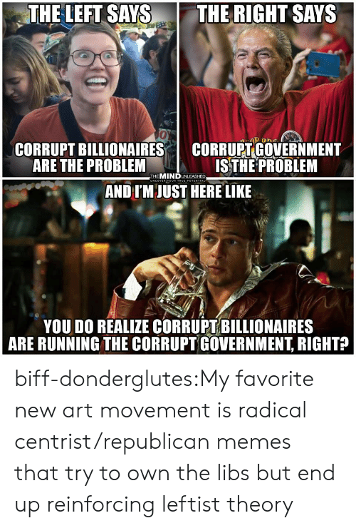Republican Memes: THE LEFT SAYS THE RIGHT SAYS  0  CORRUPT BILLIONAIRES I CORRUPT GOVERNMENT  ARE THE PROBLEM  ISTHE PROBLEM  THEMINDUNLEASHED  UNCOVER YOUR TRUEIPOTENTIAL  AND IM JUST HERE LIKE  YOU DO REALIZE CORRUPT BILLIONAIRES  ARE RUNNING THE CORRUPT GOVERNMENT, RIGHT? biff-donderglutes:My favorite new art movement is radical centrist/republican memes that try to own the libs but end up reinforcing leftist theory