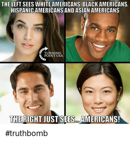 Asian, Memes, and Black: THE LEFT SEES WHITE AMERICANS, BLACK AMERICANS.  HISPANIC AMERICANS AND ASIAN AMERICANS  TURNING  POINT USA  THE RIGHT  JUST SEES AMERICANS! #truthbomb
