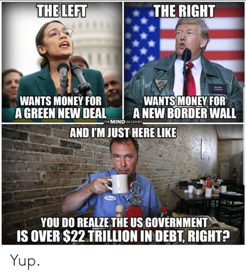 Im Just Here: THE LEFT  THE RIGHT  WANTS MONEY FOF  A GREEN NEW DEAL A NEW BORDER WALL  WANTS MONEY FOR  THE MINDUNLEASHED  AND I'M JUST HERE LIKE  YOU DO REALZE THE US GOVERNMENT  IS OVER $22 TRILLION IN DEBT, RIGHTA Yup.