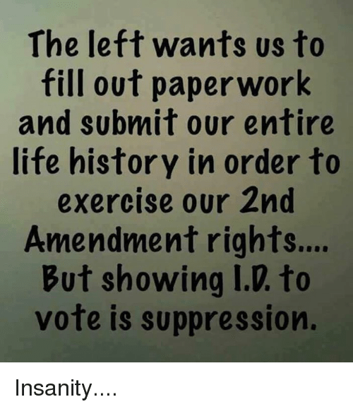 Life, Memes, and Work: The left wants us to  fill out paper work  and subnmit our entire  life history in order to  exercise our 2nd  Amendment rights...  But showing I.D. to  vote is suppression. Insanity....