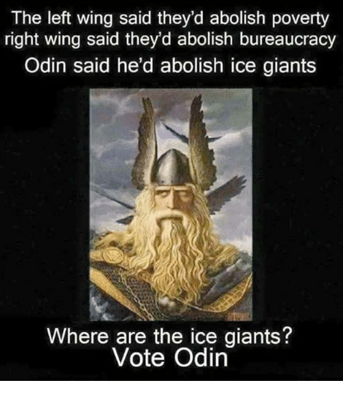 Memes, Giant, and Giants: The left wing said they'd abolish poverty  right wing said they'd abolish bureaucracy  Odin said he'd abolish ice giants  Where are the ice giants?  Vote Odin