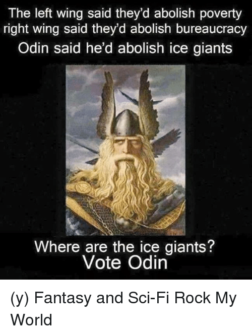 Memes, Giant, and Giants: The left wing said they'd abolish poverty  right wing said they'd abolish bureaucracy  Odin said he'd abolish ice giants  Where are the ice giants  Vote Odin (y) Fantasy and Sci-Fi Rock My World