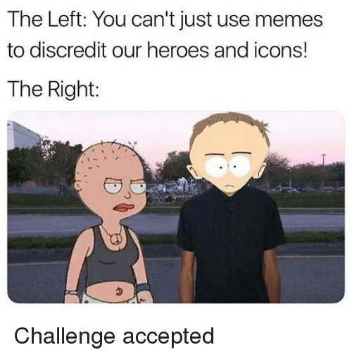 challenge accepted: The Left: You can't just use memes  to discredit our heroes and icons!  The Right:  ㄅ Challenge accepted