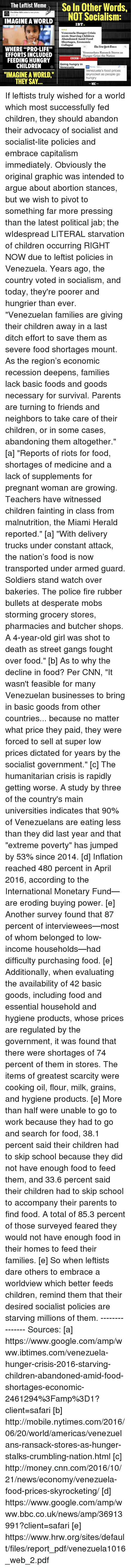 """Dictater: The Leftist Meme  So In Other Words,  The other 98% added a new photo.  NOT Socialism:  IMAGINE A WORLD  IBT.  Venezuela Hunger Crisis  2016: Starving Children  Abandoned Amid Food  Shortages, Economic  Collapse  Elbe Aenvuork Cimes  WHERE """"PRO-LIFE""""  Venezuelans Ransack Stores as  EFFORTS INCLUDED  Hunger Grips the Nation  BBC  FEEDING HUNGRY  Going hungry in  CHILDREN  Venezuela  ON Money US.  Venezuela's food prices  """"IMAGINE A WORLD.""""  skyrocket as people go  hungry  THEY SAY  WAC If leftists truly wished for a world which most successfully fed children, they should abandon their advocacy of socialist and socialist-lite policies and embrace capitalism immediately. Obviously the original graphic was intended to argue about abortion stances, but we wish to pivot to something far more pressing than the latest political jab; the wIdespread LITERAL starvation of children occurring RIGHT NOW due to leftist policies in Venezuela. Years ago, the country voted in socialism, and today, they're poorer and hungrier than ever.   """"Venezuelan families are giving their children away in a last ditch effort to save them as severe food shortages mount. As the region's economic recession deepens, families lack basic foods and goods necessary for survival. Parents are turning to friends and neighbors to take care of their children, or in some cases, abandoning them altogether."""" [a]  """"Reports of riots for food, shortages of medicine and a lack of supplements for pregnant woman are growing. Teachers have witnessed children fainting in class from malnutrition, the Miami Herald reported."""" [a]  """"With delivery trucks under constant attack, the nation's food is now transported under armed guard. Soldiers stand watch over bakeries. The police fire rubber bullets at desperate mobs storming grocery stores, pharmacies and butcher shops. A 4-year-old girl was shot to death as street gangs fought over food."""" [b]  As to why the decline in food? Per CNN, """"It wasn't feasible for many Vene"""