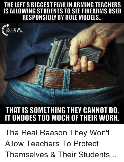 Role Models: THE LEFT'S BIGGEST FEAR IN ARMING TEACHERS  IS ALLOWING STUDENTS TO SEE FIREARMS USED  RESPONSIBLY BY ROLE MODELS  TURNING  POINT USA  THAT IS SOMETHING THEY CANNOT DO.  IT UNDOES TOO MUCH OF THEIR WORK The Real Reason They Won't Allow Teachers To Protect Themselves & Their Students...