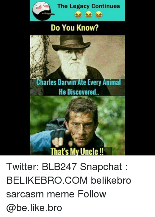 Charles Darwin: The Legacy Continues  Do You Know?  Charles Darwin Ate Every Animal  He Discovered  That's My Uncle!! Twitter: BLB247 Snapchat : BELIKEBRO.COM belikebro sarcasm meme Follow @be.like.bro