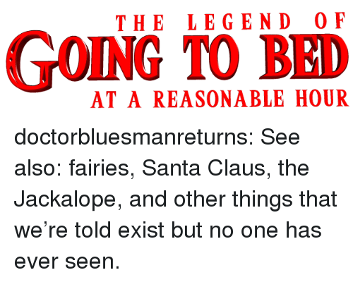 Fairies: THE LEGEND O F  GOING TO BED  AT A REASONABLE HOUR doctorbluesmanreturns:  See also: fairies, Santa Claus, the Jackalope, and other things that we're told exist but no one has ever seen.