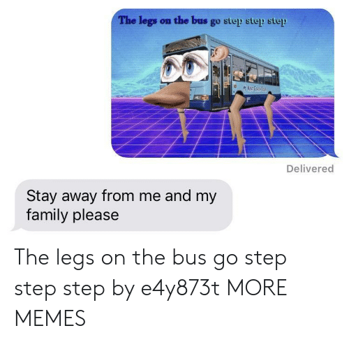 stay away: The legs on the bus go step step step  Delivered  Stay away from me and my  family please The legs on the bus go step step step by e4y873t MORE MEMES