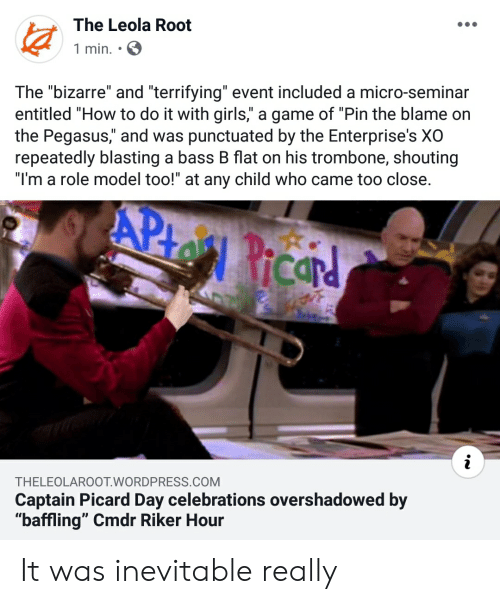 """captain picard: The Leola Root  1 min.  The """"bizarre"""" and """"terrifying"""" event included a micro-seminar  entitled """"How to do it with girls,"""" a game of """"Pin the blame on  the Pegasus,"""" and was punctuated by the Enterprise's XO  repeatedly blasting a bass B flat on his trombone, shouting  """"I'm a role model too!"""" at any child who came too close.  APto Ricar  THELEOLAROOT.WORDPRESS.COM  Captain Picard Day celebrations overshadowed by  """"baffling"""" Cmdr Riker Hour It was inevitable really"""