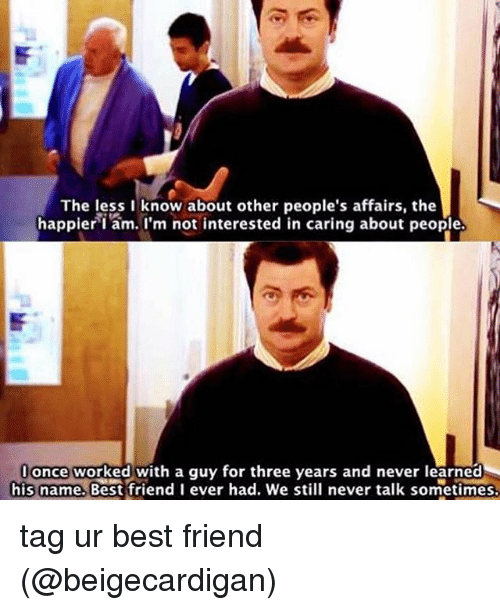 memes: The less I know about other people's affairs, the  happieri am. I'm not interested in caring about people.  lonce worked with a guy for three years and never learned  his name, Best friend I ever had. We still never talk sometimes. tag ur best friend (@beigecardigan)