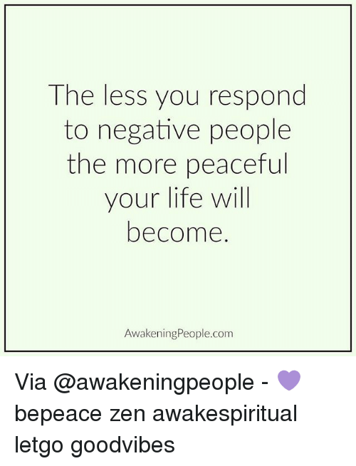 Life, Memes, and Goodvibes: The less you respond  to negative people  the more peaceful  your life will  become  Awakening People.com Via @awakeningpeople - 💜 bepeace zen awakespiritual letgo goodvibes