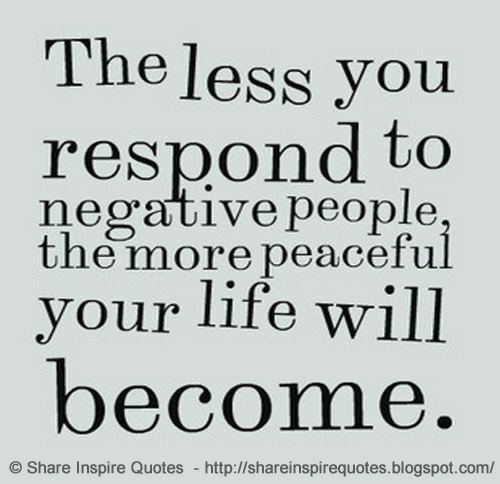 inspire: The less you  respond to  negative people  the more peaceful  vour life will  become  Share Inspire Quotes http://shareinspirequotes.blogspot.com/