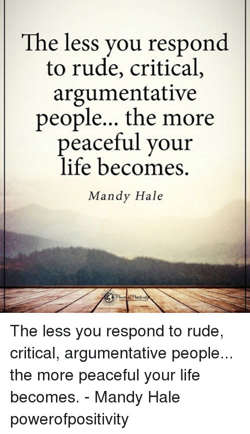 hales: The less you respond  to rude, critical,  argumentative  people... the more  peaceful your  life becomes.  Mandy Hale The less you respond to rude, critical, argumentative people... the more peaceful your life becomes. - Mandy Hale powerofpositivity