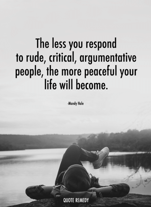 argumentative: The less you respond  to rude, critical, argumentative  people, the more peaceful your  life will become  Mandy Hale  QUOTE REMEDY