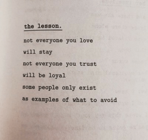 Examples Of: the lesson.  not everyone you love  will stay  not everyone you trust  will be loyal  some people only exist  as examples of what to avoid