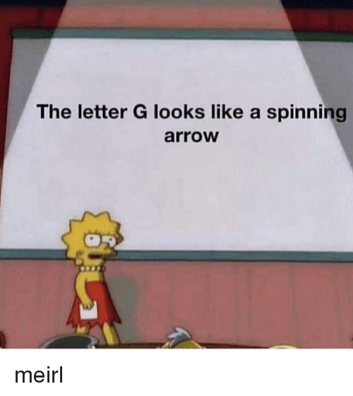 spinning: The letter G looks like a spinning  arroW meirl