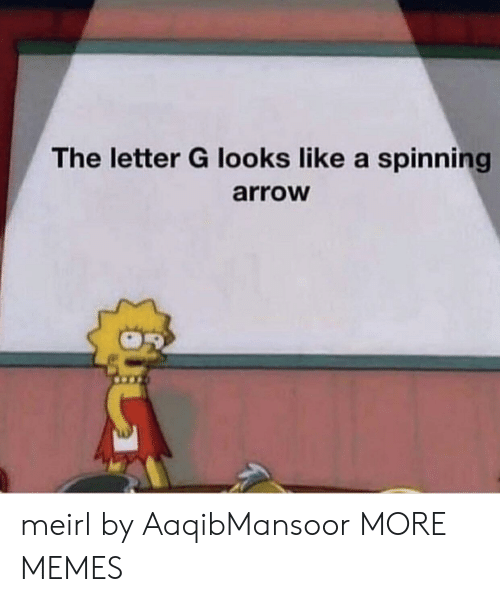 spinning: The letter G looks like a spinning  arroW meirl by AaqibMansoor MORE MEMES