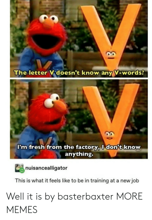 What It Feels Like: The letter V doesn't know any V-words?  I'm fresh from the factory, I don't know  anything.  nuisancealligator  This is what it feels like to be in training at a new job Well it is by basterbaxter MORE MEMES