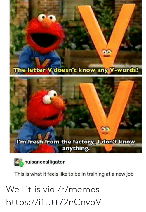 What It Feels Like: The letter V doesn't know any V-words?  I'm fresh from the factory, I don't know  anything.  nuisancealligator  This is what it feels like to be in training at a new job Well it is via /r/memes https://ift.tt/2nCnvoV