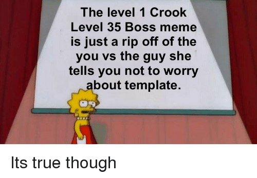 Boss Meme: The level 1 Crook  Level 35 Boss meme  is just a rip off of the  you vs the guy she  tells you not to worry  bout template.