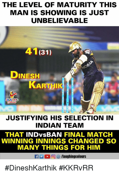 Match, Indian, and Indianpeoplefacebook: THE LEVEL OF MATURITY THIS  MAN IS SHOWING IS JUST  UNBELIEVABLE  41(31)  DINESH  KARTHIK  JUSTIFYING HIS SELECTION IN  INDIAN TEAM  THAT INDvsBAN FINAL MATCH  WINNING INNINGS CHANGED SO  MANY THINGS FOR HIM #DineshKarthik #KKRvRR