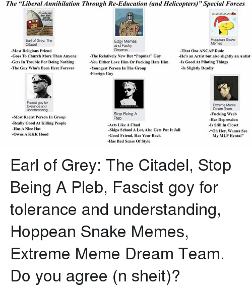 """Meme Dream Team: The """"Liberal Annihilation Through Re-Education (and Helicopters)' Special Forces  and Hoppean Snake  Earl of Grey: The  Edgy Memes  Citadel  and Flashy  Dreams  -Most Religious Friend  -That One ANCAP Dude  Goes To Church More Than Anyone  The Relatively New But """"Popular"""" Guy  -He's an Artist but also slightly an Autist  -Gets in Trouble For Doing Nothing  You Either Love Him Or Fucking Hate Him  Is Good At Piloting Things  -The Guy Who's Been Here Forever  -Is Slightly Deadly  -Youngest Person In The Group  -Foreign Guy  Fascist goy for  Extreme Meme  tolerance and  Dream Team  Stop Being A  -Fucking Weeb  -Most Racist Person In Group  Pleb  -Has Depression  -Really Good At Killing People  -Acts Like A Chad  -ls Still In Closet  -Has A Nice Hat  -Skips School ALot, Also Gets Put It Jail  -""""Oh Hey, Wanna See  -Owns A KKK Hood  -Good Friend. Has Your Back  My MLP Hentai""""  -Has Bad Sense Of Style Earl of Grey: The Citadel, Stop Being A Pleb, Fascist goy for tolerance and understanding, Hoppean Snake Memes, Extreme Meme Dream Team.  Do you agree (n sheit)?"""