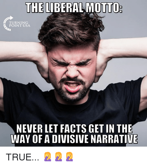 Facts, Memes, and True: THE LIBERAL MOTTO  TURNING  POINT USA  NEVER LET FACTS GET IN THE  WAY OF A DIVISIVE NARRATIVE TRUE... 🤦♀️🤦♀️🤦♀️