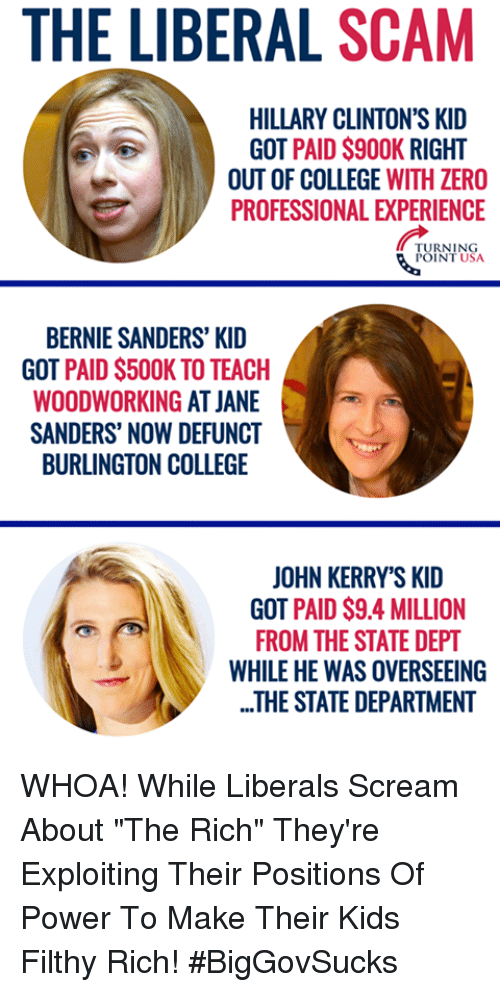 "Bernie Sanders, College, and Memes: THE LIBERAL SCAM  HILLARY CLINTON'S KID  GOT PAID $900K RIGHT  OUT OF COLLEGE WITH ZERO  PROFESSIONAL EXPERIENCE  TURNING  POINT USA  BERNIE SANDERS' KID  GOT PAID S500K TO TEACH  WOODWORKING AT JANE  SANDERS' NOW DEFUNCT  BURLINGTON COLLEGE  JOHN KERRY'S KID  GOT PAID $9.4 MILLION  FROM THE STATE DEPT  WHILE HE WAS OVERSEEING  ..THE STATE DEPARTMENT WHOA!  While Liberals Scream About ""The Rich"" They're Exploiting Their Positions Of Power To Make Their Kids Filthy Rich! #BigGovSucks"