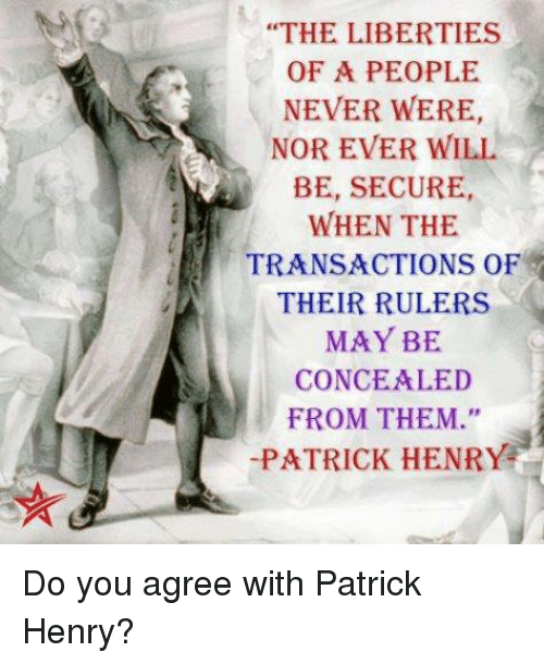 """memes: """"THE LIBERTIES  OF A PEOPLE  NEVER WERE,  NOR EVER WILL  BE, SECURE,  WHEN THE  TRANSACTIONS OF  THEIR RULERS  MAY BE  CONCEALED  FROM THEM.""""  PATRICK HENRY Do you agree with Patrick Henry?"""