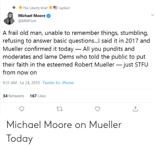 pundits: The Liberty Brief  replied  Michael Moore  @MMFlint  A frail old man, unable to remember things, stumbling,  refusing to answer basic questions...I said it in 2017 and  Mueller confirmed it today - All you pundits and  moderates and lame Dems who told the public to put  their faith in the esteemed Robert Mueller-just STFU  from now on  9:31 AM Jul 24, 2019 Twitter for iPhone  34 Retweets  167 Likes Michael Moore on Mueller Today