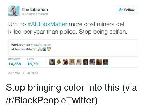 the librarian: The Librarian  @AdrianXpression  Follow  Um no #AllJobsMatter more coal miners get  killed per year than police. Stop being selfish.  kayla roman @kaylarmariee  #BlueLivesMatter ale  RETWEETS  LIKES  14,358 16,791 D  8:47 AM-11 Jul 2016 <p>Stop bringing color into this (via /r/BlackPeopleTwitter)</p>