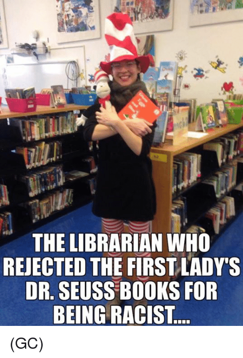 Books, Dr. Seuss, and Memes: THE LIBRARIAN WHO  REJECTED THE FIRSTLADYs  DR. SEUSS BOOKS FOR  BEING RACIST (GC)