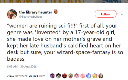 "sci: the library haunter  Follow  @SketchesbyBoze  ""women are ruining sci-fi!!!"" first of all, your  genre was *invented* by a 17-year-old girl,  she made love on her mother's grave and  kept her late husband's calcified heart on her  desk but sure, your wizard-space-fantasy is so  badass,  6:05 AM -30 Aug 2018  7,813 Retweets 27,491 Likes"