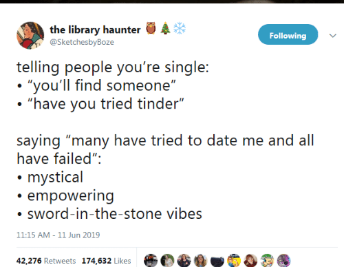 "mystical: the library haunter  @SketchesbyBoze  Following  telling people you're single:  ""you'll find someone""  ""have you tried tinder""  saying ""many have tried to date me and all  have failed"":  mystical  empowering  sword-in-the-stone vibes  11:15 AM - 11 Jun 2019  42,276 Retweets 174,632 Likes"